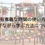 【有意義な時間の使い方】遊びながら学ぶ方法について