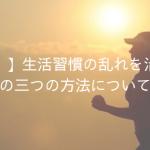 【簡単!】生活習慣の乱れを治すための三つの方法について