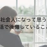 【社会人になって思う】大学生活で後悔していること7選!