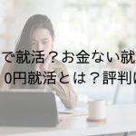 【無料で就活?お金ない就活生必見】0円就活とは?評判は?